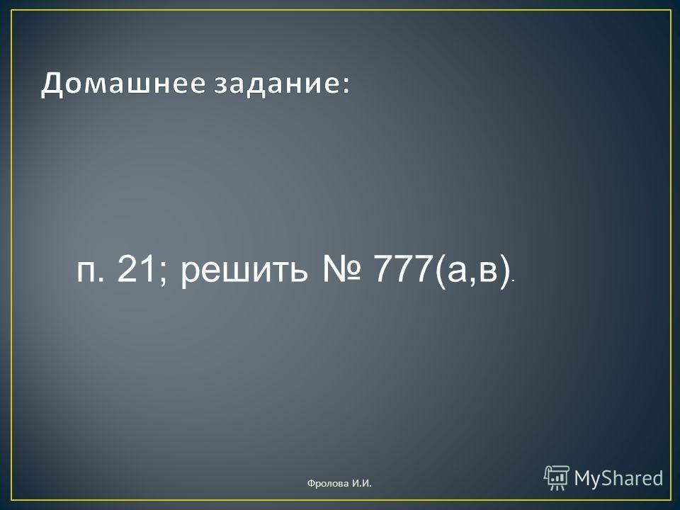 п. 21; решить 777(а,в). Фролова И. И.