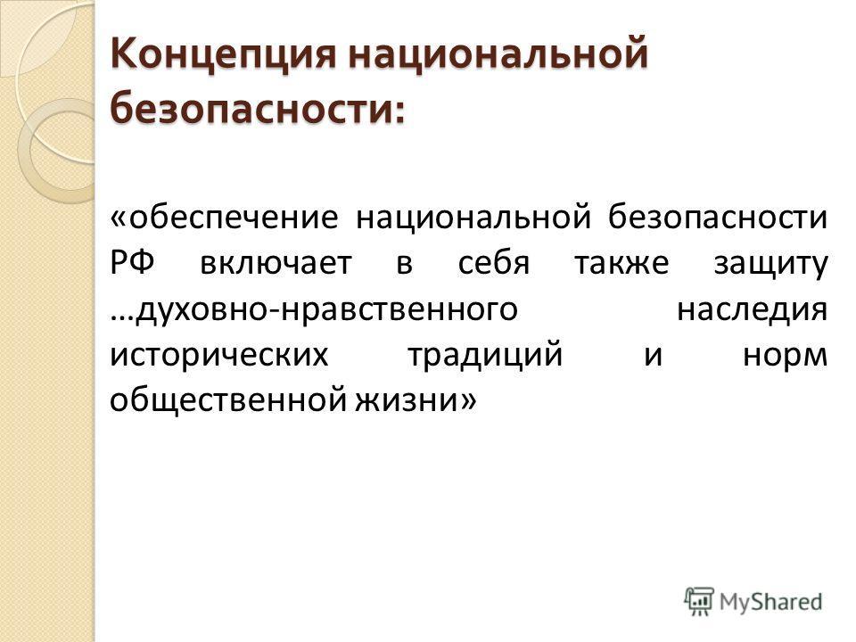 Концепция национальной безопасности : «обеспечение национальной безопасности РФ включает в себя также защиту …духовно-нравственного наследия исторических традиций и норм общественной жизни»