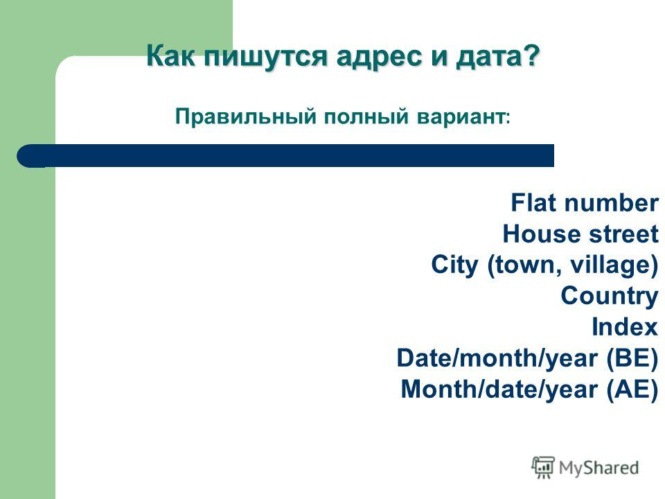 Flat number House street City (town, village) Country Index Date/month/year (BE) Month/date/year (AE) Как пишутся адрес и дата? Как пишутся адрес и дата? Правильный полный вариант :