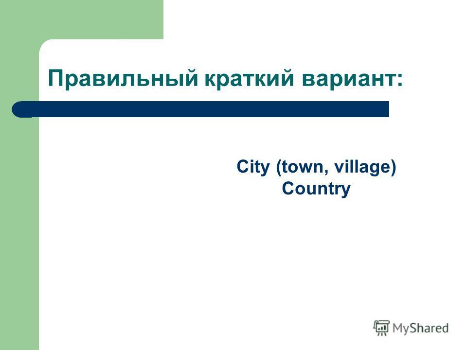 City (town, village) Country Правильный краткий вариант:
