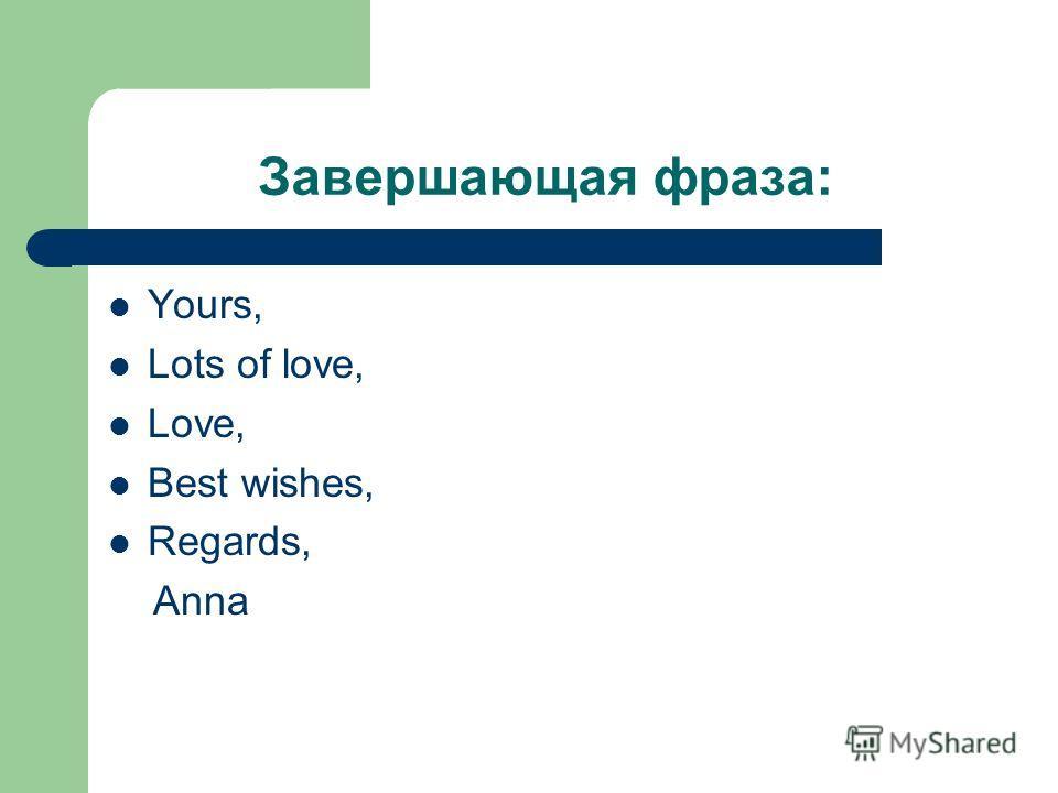 Завершающая фраза: Yours, Lots of love, Love, Best wishes, Regards, Anna