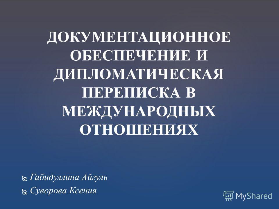 Габидуллина Айгуль Суворова Ксения ДОКУМЕНТАЦИОННОЕ ОБЕСПЕЧЕНИЕ И ДИПЛОМАТИЧЕСКАЯ ПЕРЕПИСКА В МЕЖДУНАРОДНЫХ ОТНОШЕНИЯХ