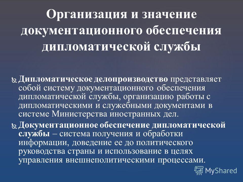 Дипломатическое делопроизводство представляет собой систему документационного обеспечения дипломатической службы, организацию работы с дипломатическими и служебными документами в системе Министерства иностранных дел. Документационное обеспечение дипл