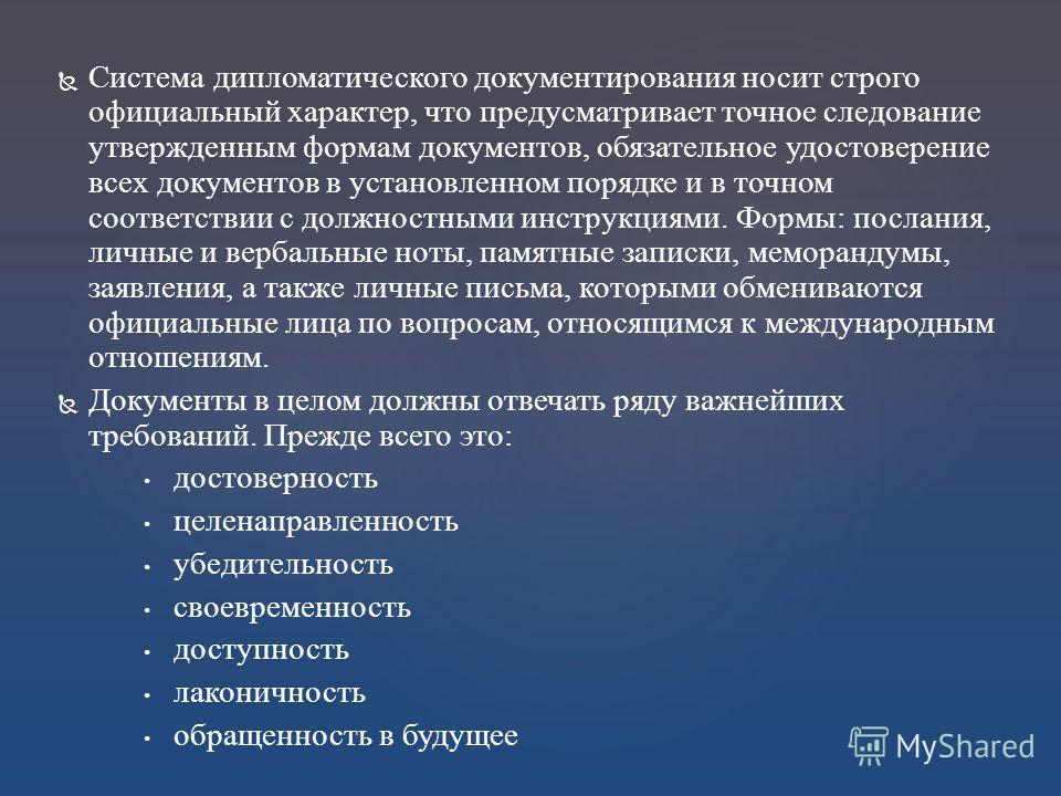 Система дипломатического документирования носит строго официальный характер, что предусматривает точное следование утвержденным формам документов, обязательное удостоверение всех документов в установленном порядке и в точном соответствии с должностны