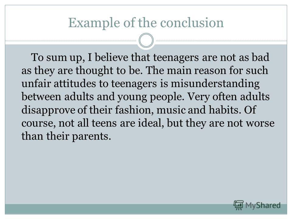 Example of the conclusion To sum up, I believe that teenagers are not as bad as they are thought to be. The main reason for such unfair attitudes to teenagers is misunderstanding between adults and young people. Very often adults disapprove of their