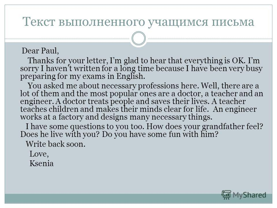 Текст выполненного учащимся письма Dear Paul, Thanks for your letter, Im glad to hear that everything is OK. Im sorry I havent written for a long time because I have been very busy preparing for my exams in English. You asked me about necessary profe