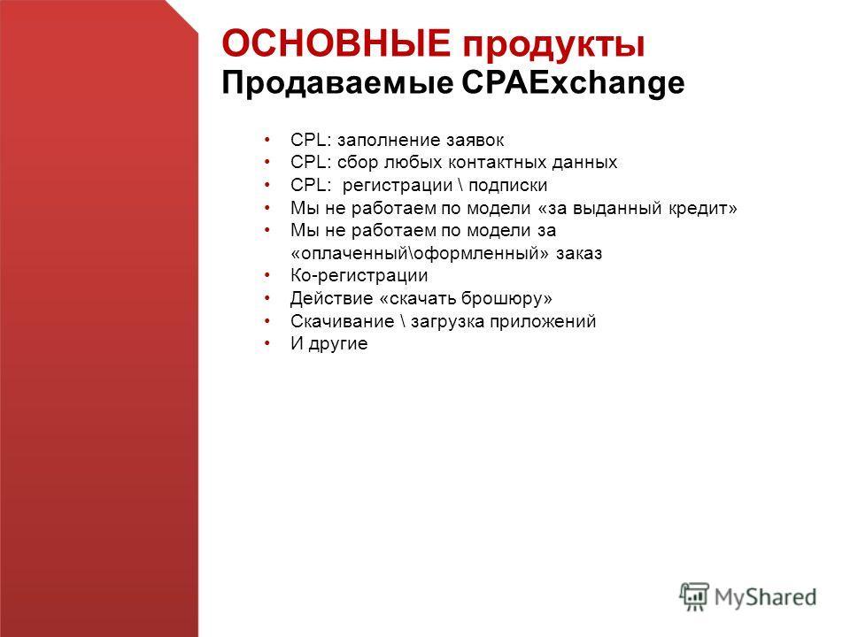 ОСНОВНЫЕ продукты Продаваемые CPAExchange CPL: заполнение заявок CPL: сбор любых контактных данных CPL: регистрации \ подписки Мы не работаем по модели «за выданный кредит» Мы не работаем по модели за «оплаченный\оформленный» заказ Ко-регистрации Дей