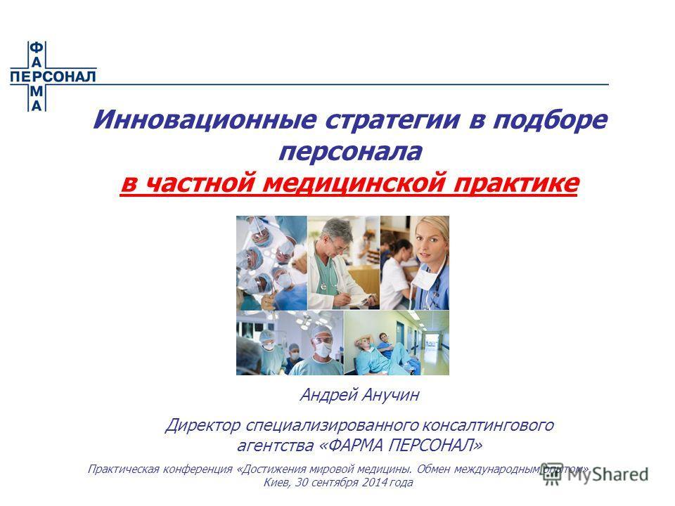 Андрей Анучин Директор специализированного консалтингового агентства «ФАРМА ПЕРСОНАЛ» Инновационные стратегии в подборе персонала в частной медицинской практике Практическая конференция «Достижения мировой медицины. Обмен международным опытом» Киев,