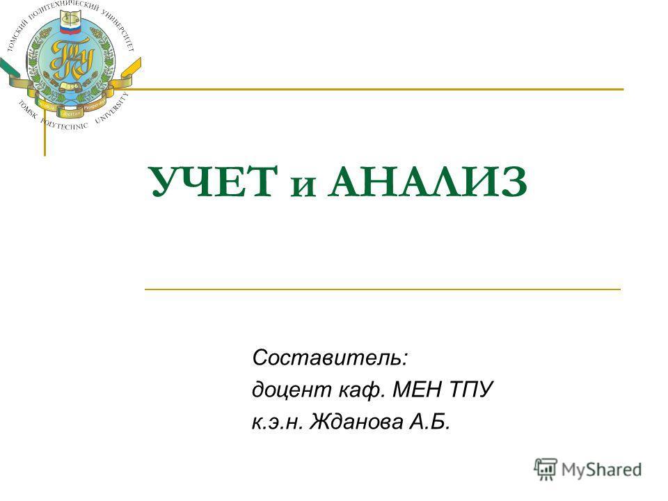 УЧЕТ и АНАЛИЗ Составитель: доцент каф. МЕН ТПУ к.э.н. Жданова А.Б.