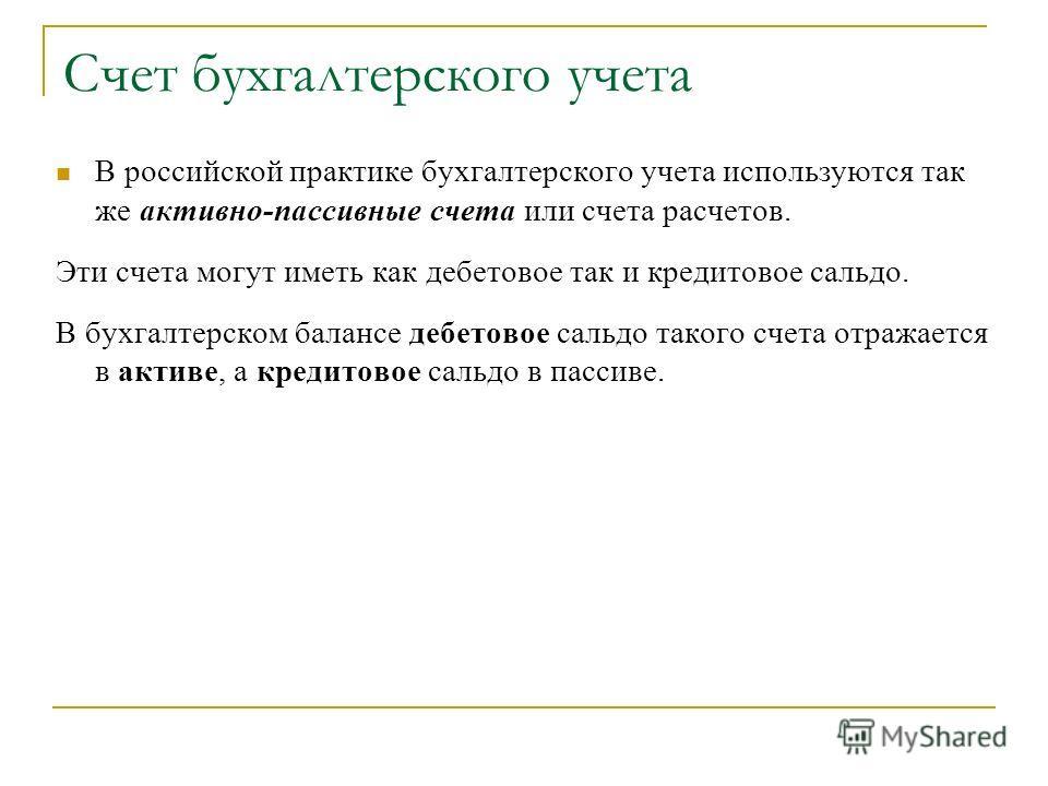 Счет бухгалтерского учета В российской практике бухгалтерского учета используются так же активно-пассивные счета или счета расчетов. Эти счета могут иметь как дебетовое так и кредитовое сальдо. В бухгалтерском балансе дебетовое сальдо такого счета от
