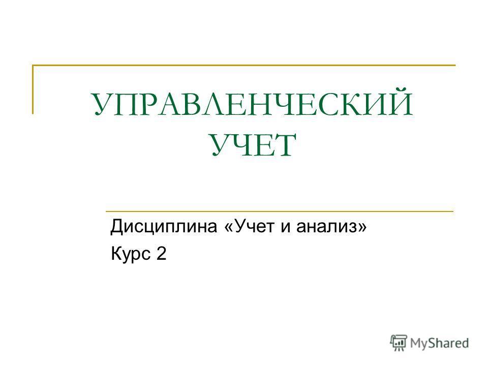 УПРАВЛЕНЧЕСКИЙ УЧЕТ Дисциплина «Учет и анализ» Курс 2