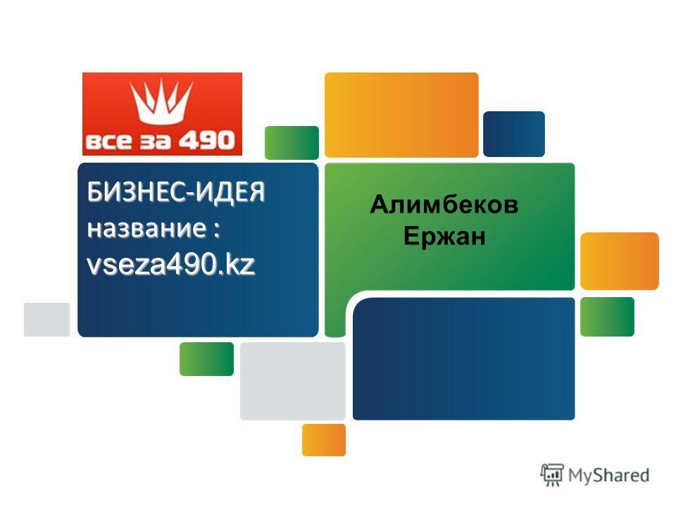 БИЗНЕС-ИДЕЯ название : vseza490. kz Алимбеков Ержан
