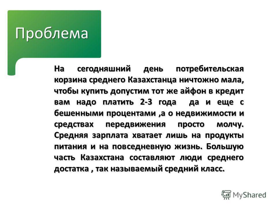 Проблема На сегодняшний день потребительская корзина среднего Казахстанца ничтожно мала, чтобы купить допустим тот же айфон в кредит вам надо платить 2-3 года да и еще с бешенными процентами,а о недвижимости и средствах передвижения просто молчу. Сре