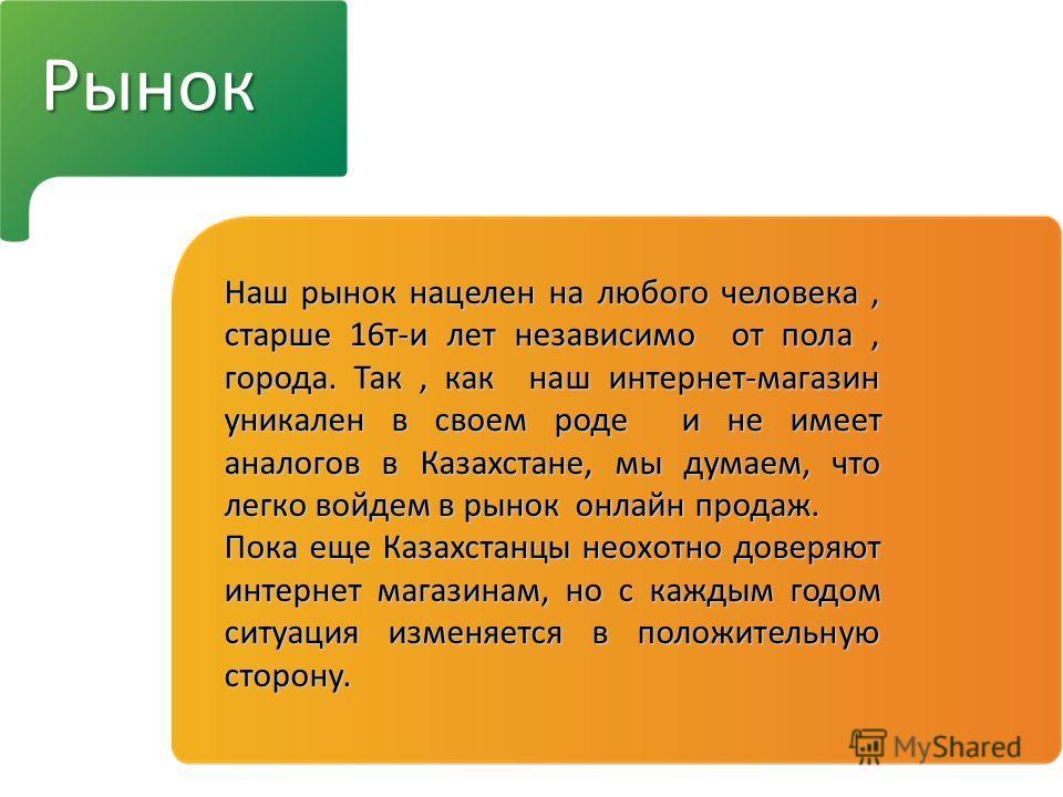 Рынок Наш рынок нацелен на любого человека, старше 16 т-и лет независимо от пола, города. Так, как наш интернет-магазин уникален в своем роде и не имеет аналогов в Казахстане, мы думаем, что легко войдем в рынок онлайн продаж. Пока еще Казахстанцы не