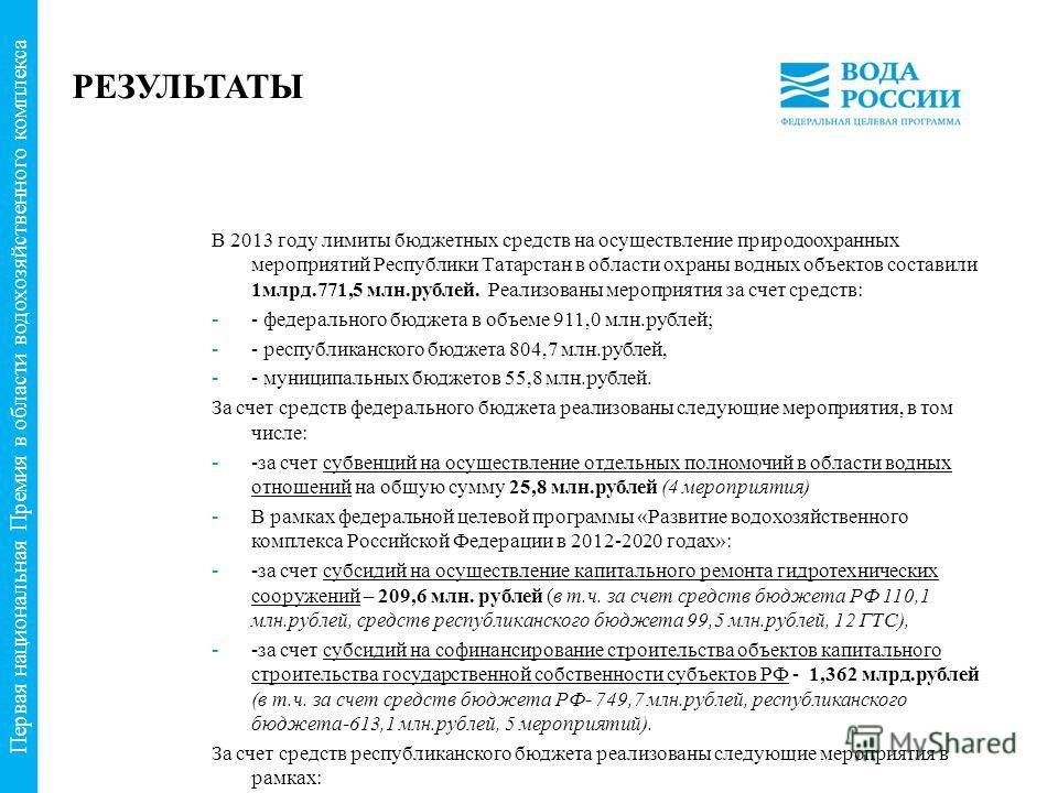 РЕЗУЛЬТАТЫ В 2013 году лимиты бюджетных средств на осуществление природоохранных мероприятий Республики Татарстан в области охраны водных объектов составили 1 млрд.771,5 млн.рублей. Реализованы мероприятия за счет средств: - федерального бюджета в о