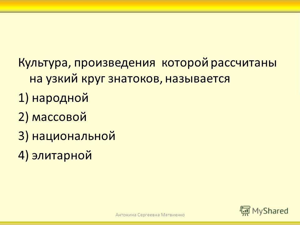 Культура, произведения которой рассчитаны на узкий круг знатоков, называется 1) народной 2) массовой 3) национальной 4) элитарной Антонина Сергеевна Матвиенко