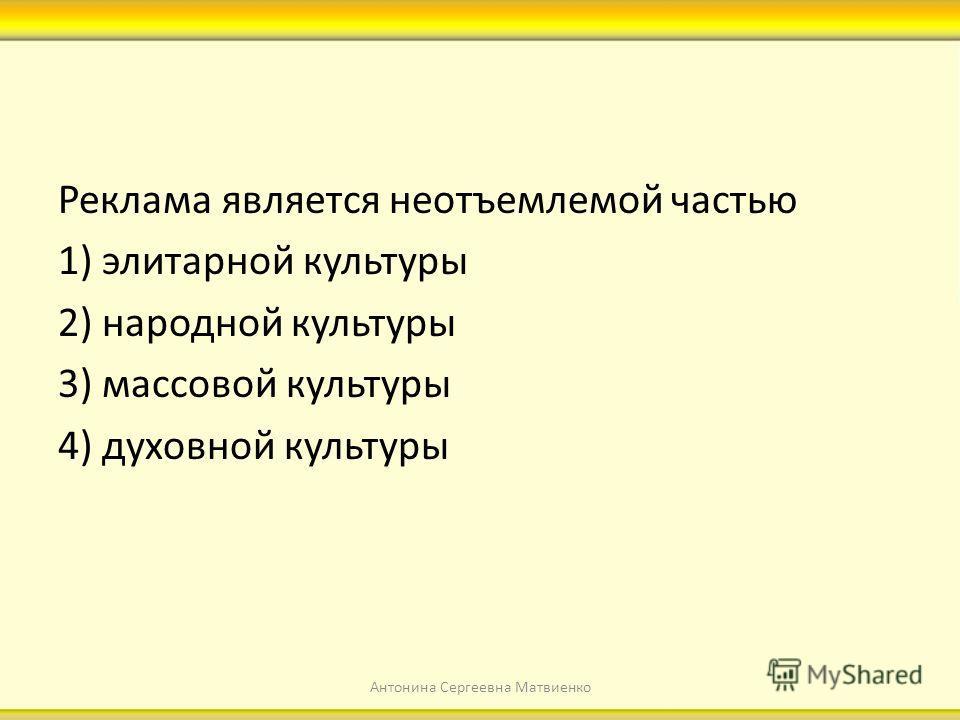 Реклама является неотъемлемой частью 1) элитарной культуры 2) народной культуры 3) массовой культуры 4) духовной культуры Антонина Сергеевна Матвиенко