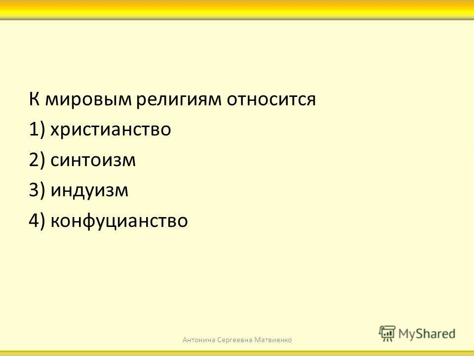 К мировым религиям относится 1) христианство 2) синтоизм 3) индуизм 4) конфуцианство Антонина Сергеевна Матвиенко