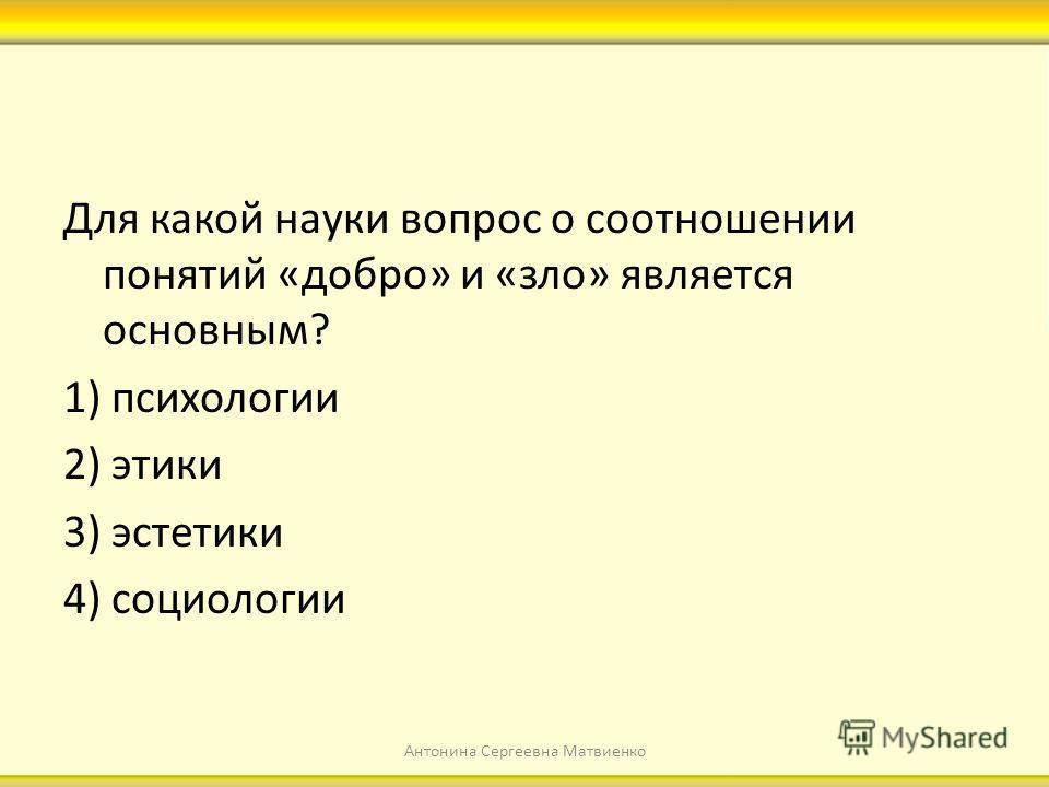 Для какой науки вопрос о соотношении понятий «добро» и «зло» является основным? 1) психологии 2) этики 3) эстетики 4) социологии Антонина Сергеевна Матвиенко