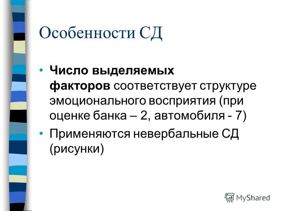 Особенности СД Число выделяемых факторов соответствует структуре эмоционального восприятия (при оценке банка – 2, автомобиля - 7) Применяются невербальные СД (рисунки)