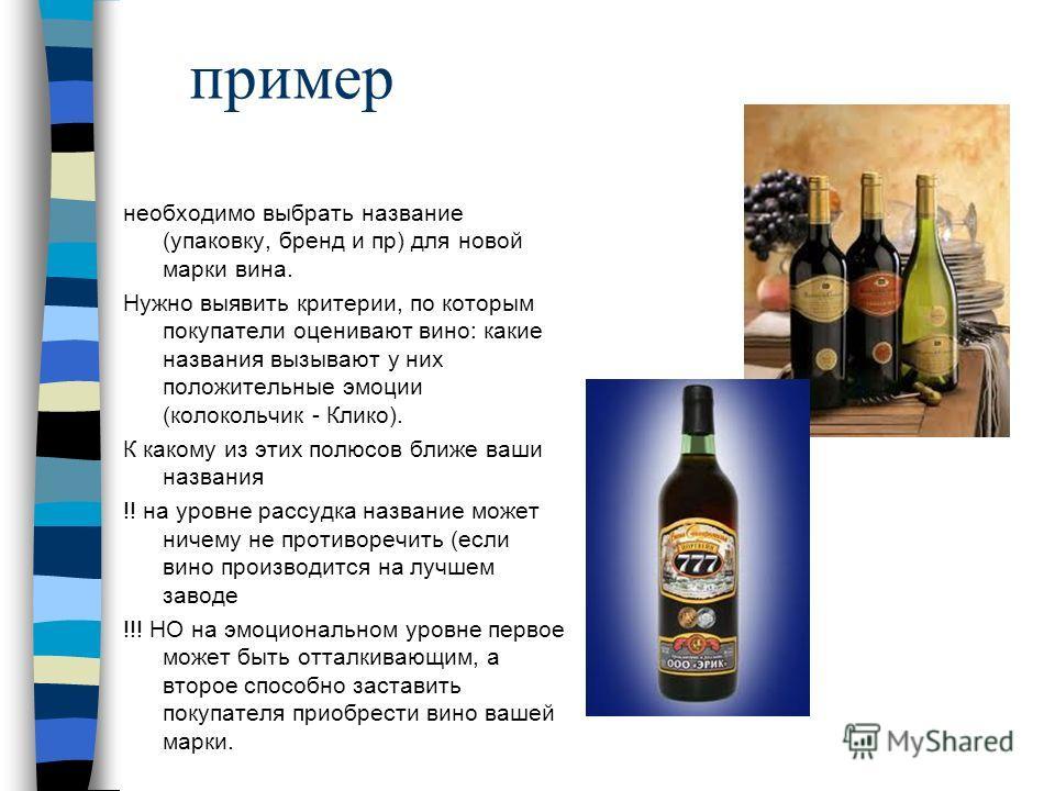 пример необходимо выбрать название (упаковку, бренд и пр) для новой марки вина. Нужно выявить критерии, по которым покупатели оценивают вино: какие названия вызывают у них положительные эмоции (колокольчик - Клико). К какому из этих полюсов ближе ваш
