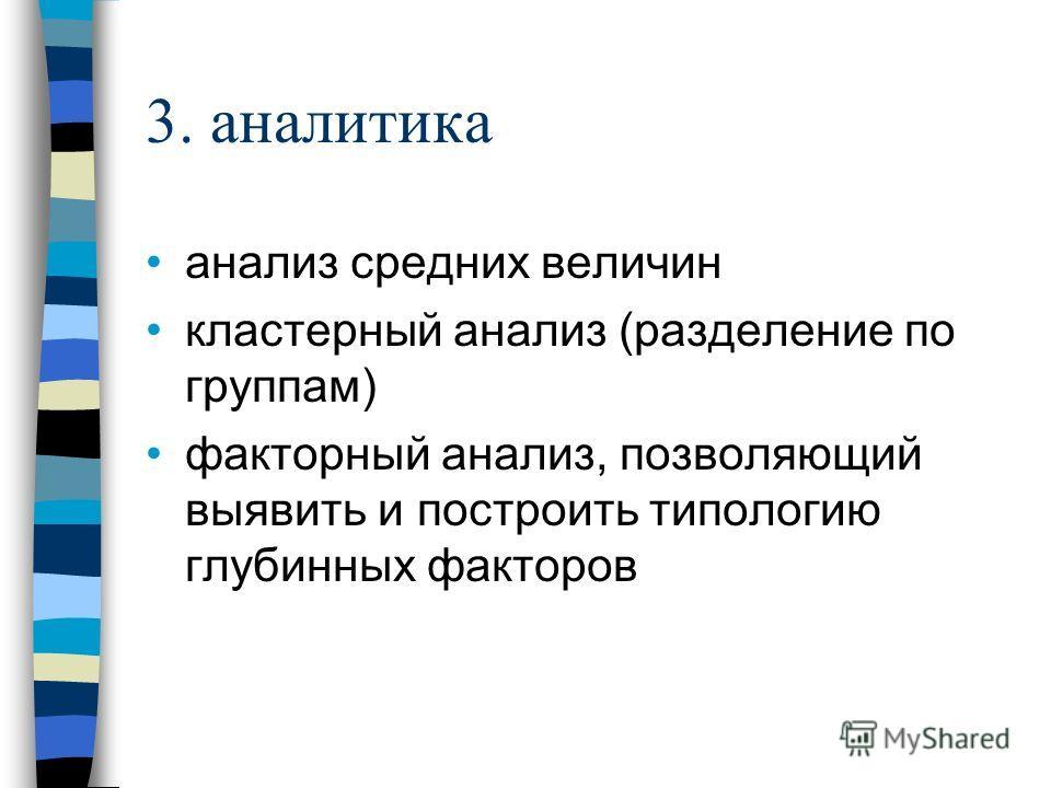 3. аналитика анализ средних величин кластерный анализ (разделение по группам) факторный анализ, позволяющий выявить и построить типологию глубинных факторов