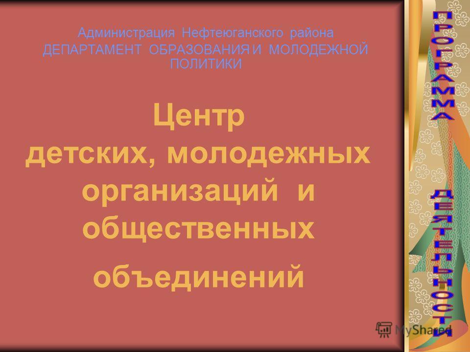 Центр детских, молодежных организаций и общественных объединений Администрация Нефтеюганского района ДЕПАРТАМЕНТ ОБРАЗОВАНИЯ И МОЛОДЕЖНОЙ ПОЛИТИКИ