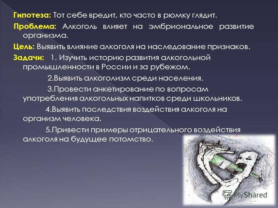 Гипотеза: Тот себе вредит, кто часто в рюмку глядит. Проблема: Алкоголь влияет на эмбриональное развитие организма. Цель: Выявить влияние алкоголя на наследование признаков. Задачи: 1. Изучить историю развития алкогольной промышленности в России и за