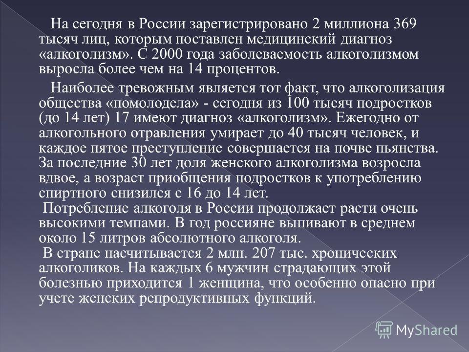 На сегодня в России зарегистрировано 2 миллиона 369 тысяч лиц, которым поставлен медицинский диагноз «алкоголизм». С 2000 года заболеваемость алкоголизмом выросла более чем на 14 процентов. Наиболее тревожным является тот факт, что алкоголизация обще