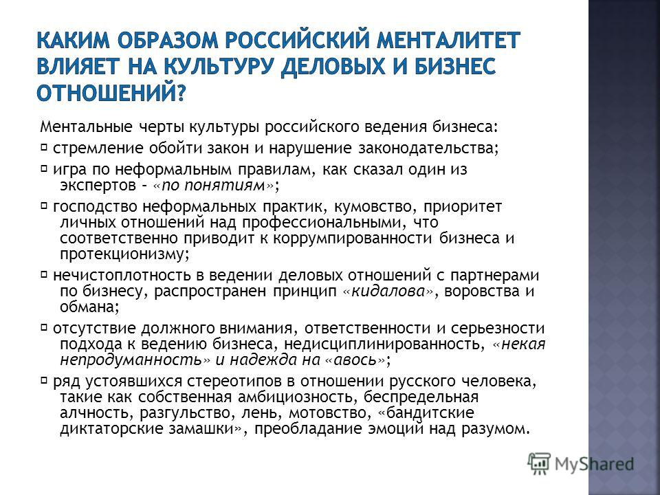Ментальные черты культуры российского ведения бизнеса: стремление обойти закон и нарушение законодательства; игра по неформальным правилам, как сказал один из экспертов – «по понятиям»; господство неформальных практик, кумовство, приоритет личных отн