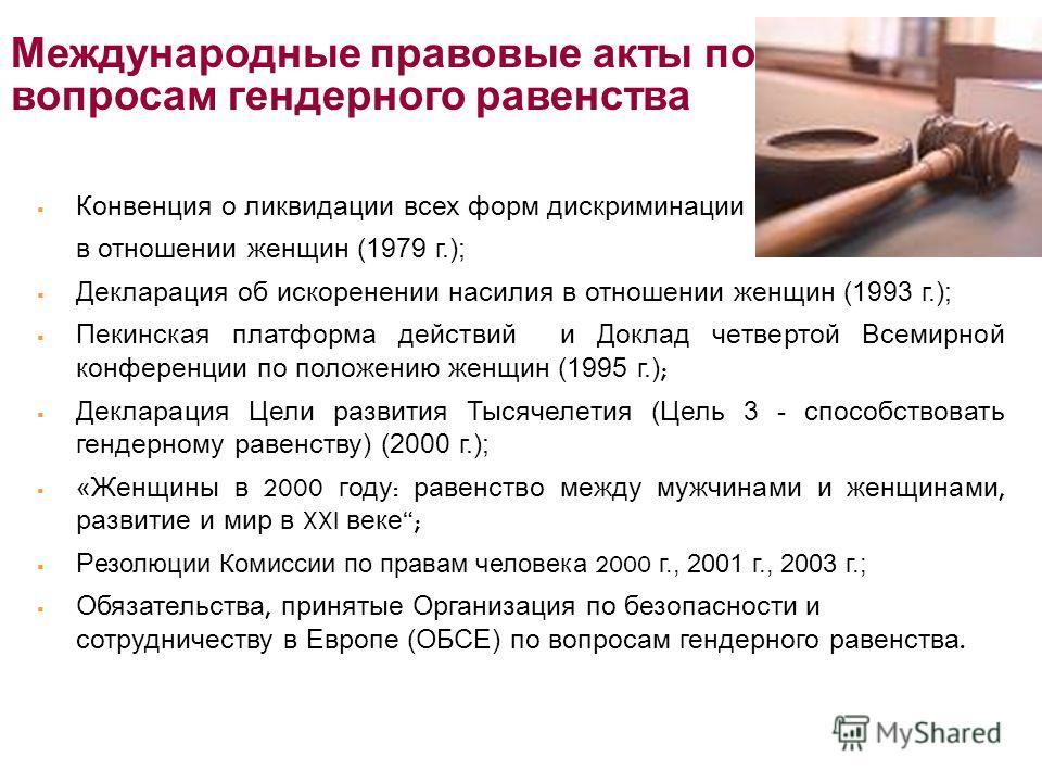 Международные правовые акты по вопросам гендерного равенства Конвенция о ликвидации всех форм дискриминации в отношении женщин (1979 г.); Декларация об искоренении насилия в отношении женщин (1993 г.); Пекинская платформа действий и Доклад четвертой