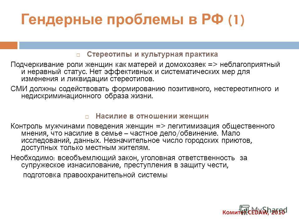 Гендерные проблемы в РФ (1) Стереотипы и культурная практика Подчеркивание роли женщин как матерей и домохозяек => неблагоприятный и неравный статус. Нет эффективных и систематических мер для изменения и ликвидации стереотипов. СМИ должны содействова