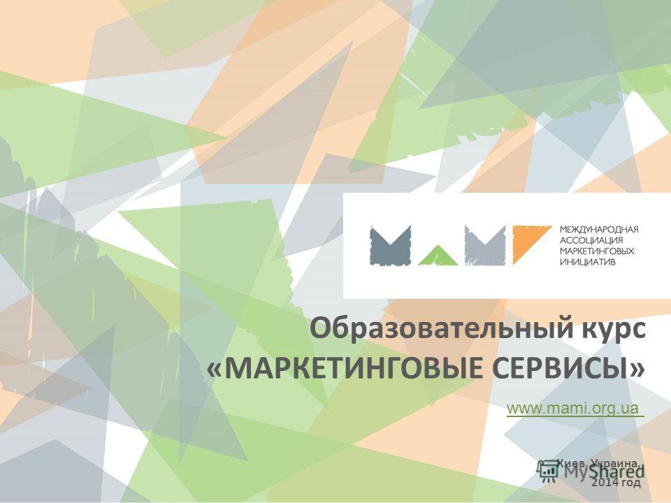Образовательный курс «МАРКЕТИНГОВЫЕ СЕРВИСЫ» www.mami.org.ua Киев, Украина, 2014 год