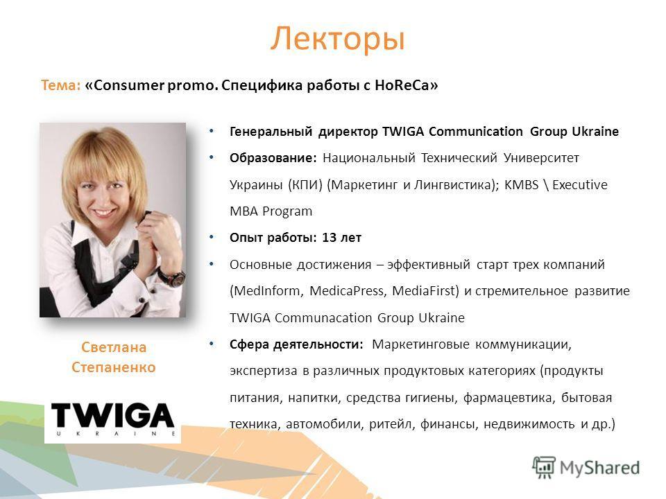 Лекторы Тема: «Consumer promo. Специфика работы с HoReCa» Генеральный директор TWIGA Communication Group Ukraine Образование: Национальный Технический Университет Украины (КПИ) (Маркетинг и Лингвистика); KMBS \ Executive MBA Program Опыт работы: 13 л