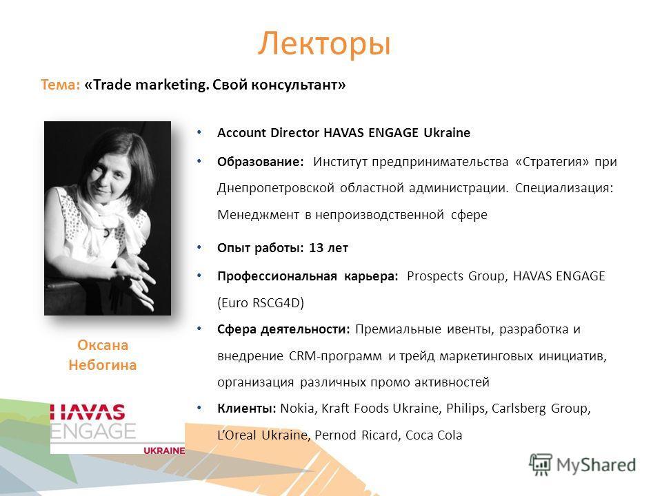 Лекторы Тема: «Trade marketing. Свой консультант» Account Director HAVAS ENGAGE Ukraine Образование: Институт предпринимательства «Стратегия» при Днепропетровской областной администрации. Специализация: Менеджмент в непроизводственной сфере Опыт рабо