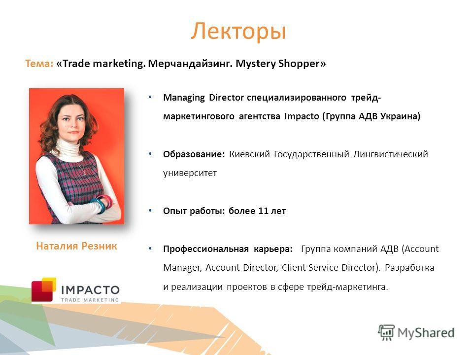 Лекторы Тема: «Trade marketing. Мерчандайзинг. Mystery Shopper» Managing Director специализированного трейд- маркетингового агентства Impacto (Группа АДВ Украина) Образование: Киевский Государственный Лингвистический университет Опыт работы: более 11