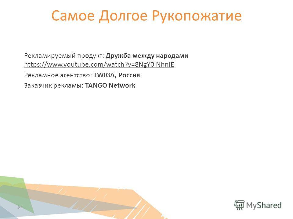 Самое Долгое Рукопожатие 24 Рекламируемый продукт: Дружба между народами https://www.youtube.com/watch?v=8NgY0INhnIE Рекламное агентство: TWIGA, Россия Заказчик рекламы: TANGO Network
