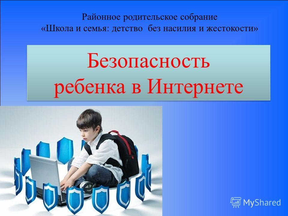 Безопасность ребенка в Интернете Безопасность ребенка в Интернете Районное родительское собрание «Школа и семья: детство без насилия и жестокости»