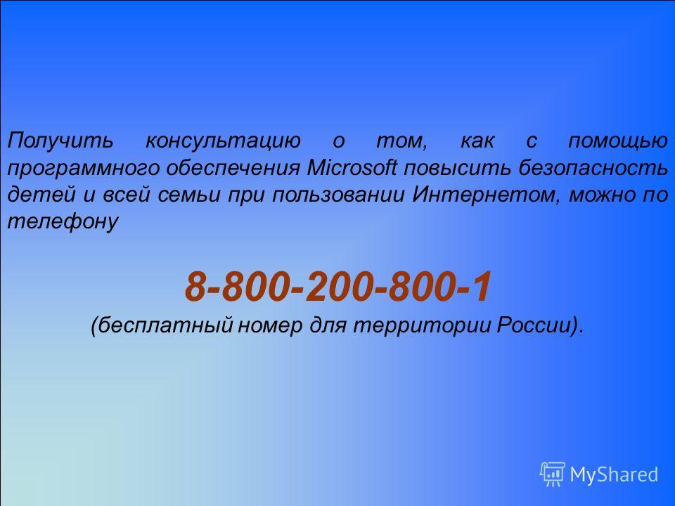 Получить консультацию о том, как с помощью программного обеспечения Microsoft повысить безопасность детей и всей семьи при пользовании Интернетом, можно по телефону 8-800-200-800-1 (бесплатный номер для территории России).