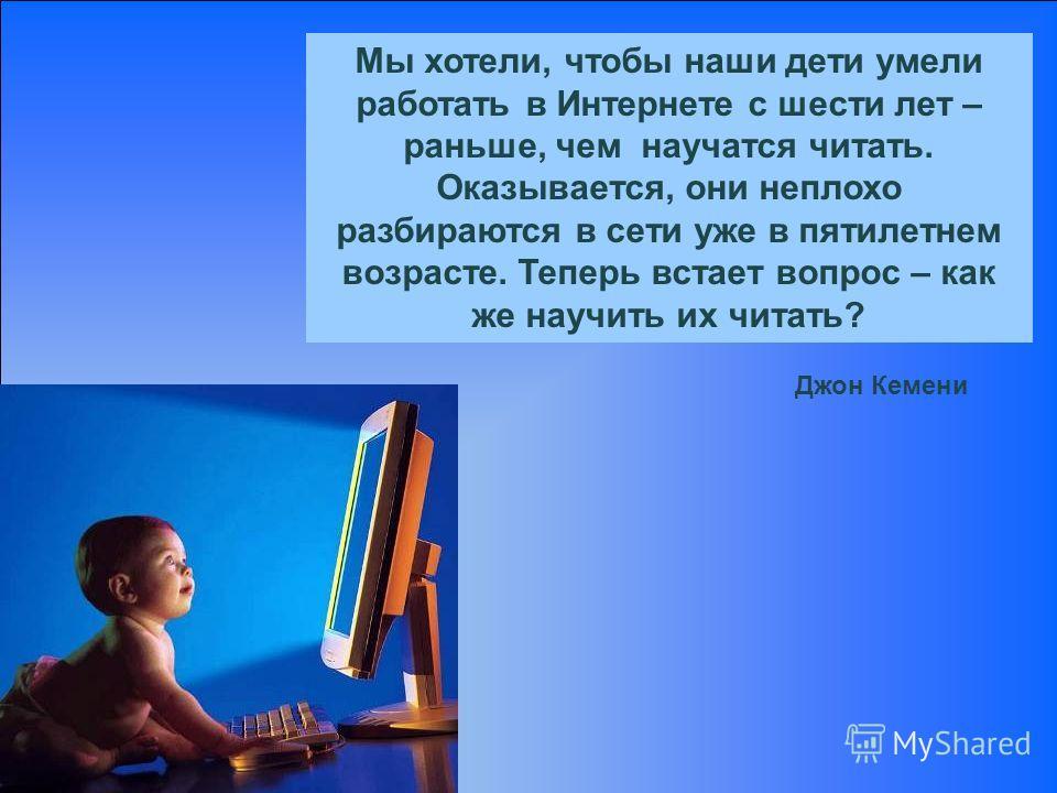 Мы хотели, чтобы наши дети умели работать в Интернете с шести лет – раньше, чем научатся читать. Оказывается, они неплохо разбираются в сети уже в пятилетнем возрасте. Теперь встает вопрос – как же научить их читать? Джон Кемени