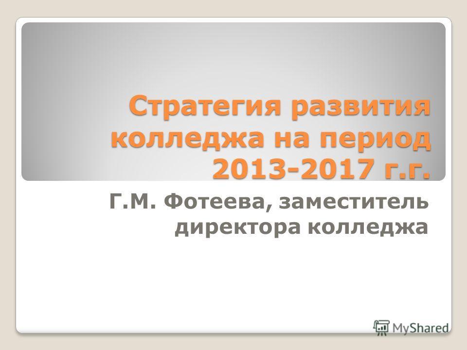 Стратегия развития колледжа на период 2013-2017 г.г. Г.М. Фотеева, заместитель директора колледжа