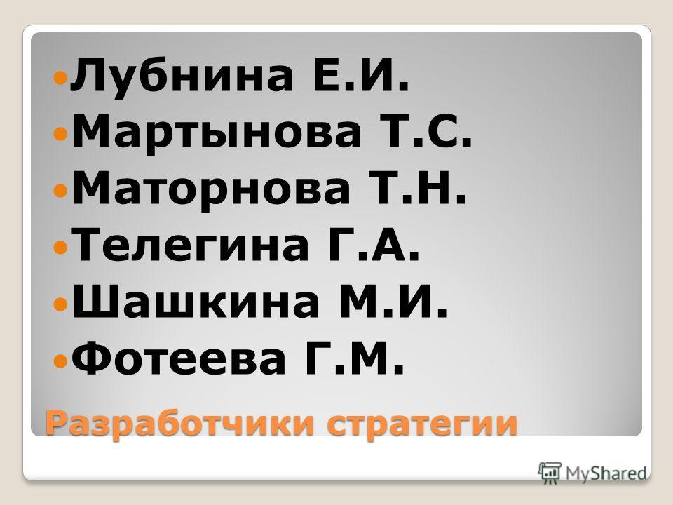 Разработчики стратегии Лубнина Е.И. Мартынова Т.С. Маторнова Т.Н. Телегина Г.А. Шашкина М.И. Фотеева Г.М.