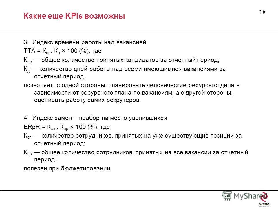 Какие еще KPIs возможны 3. Индекс времени работы над вакансией ТТА = К пр : К д × 100 (%), где К пр общее количество принятых кандидатов за отчетный период; К д количество дней работы над всеми имеющимися вакансиями за отчетный период. позволяет, с о