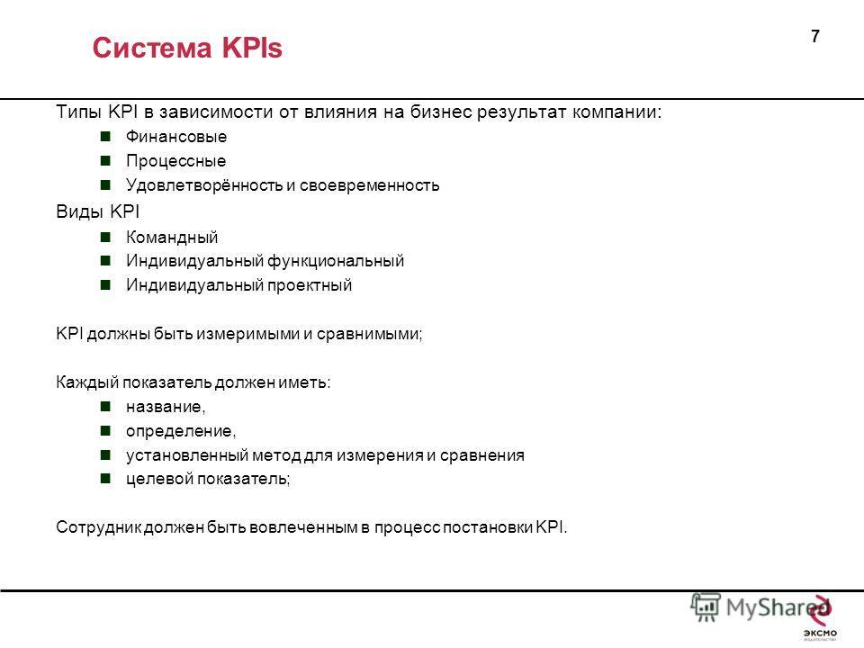Система KPIs 7 Типы KPI в зависимости от влияния на бизнес результат компании: Финансовые Процессные Удовлетворённость и своевременность Виды KPI Командный Индивидуальный функциональный Индивидуальный проектный KPI должны быть измеримыми и сравнимыми