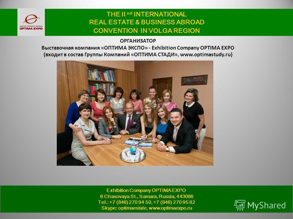 THE II nd INTERNATIONAL REAL ESTATE & BUSINESS ABROAD CONVENTION IN VOLGA REGION ОРГАНИЗАТОР Выставочная компания «ОПТИМА ЭКСПО» - Exhibition Company OPTIMA EXPO (входит в состав Группы Компаний «ОПТИМА СТАДИ», www.optimastudy.ru) Exhibition Company
