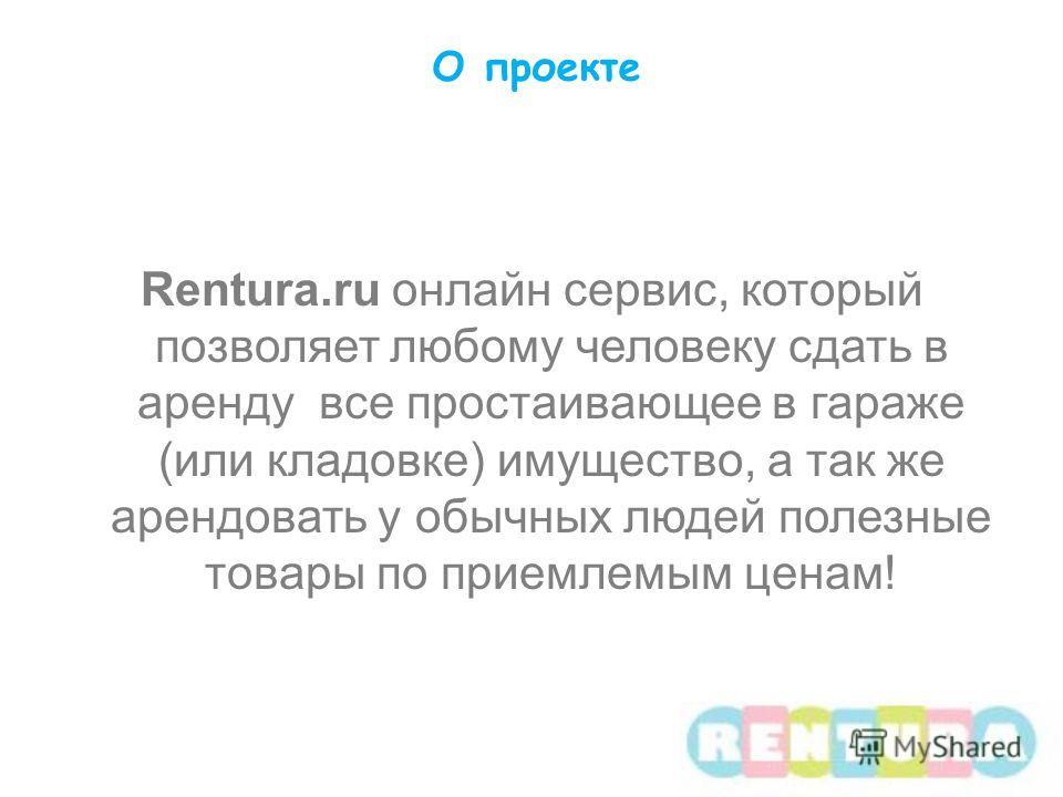О проекте Rentura.ru онлайн сервис, который позволяет любому человеку сдать в аренду все простаивающее в гараже (или кладовке) имущество, а так же арендовать у обычных людей полезные товары по приемлемым ценам!