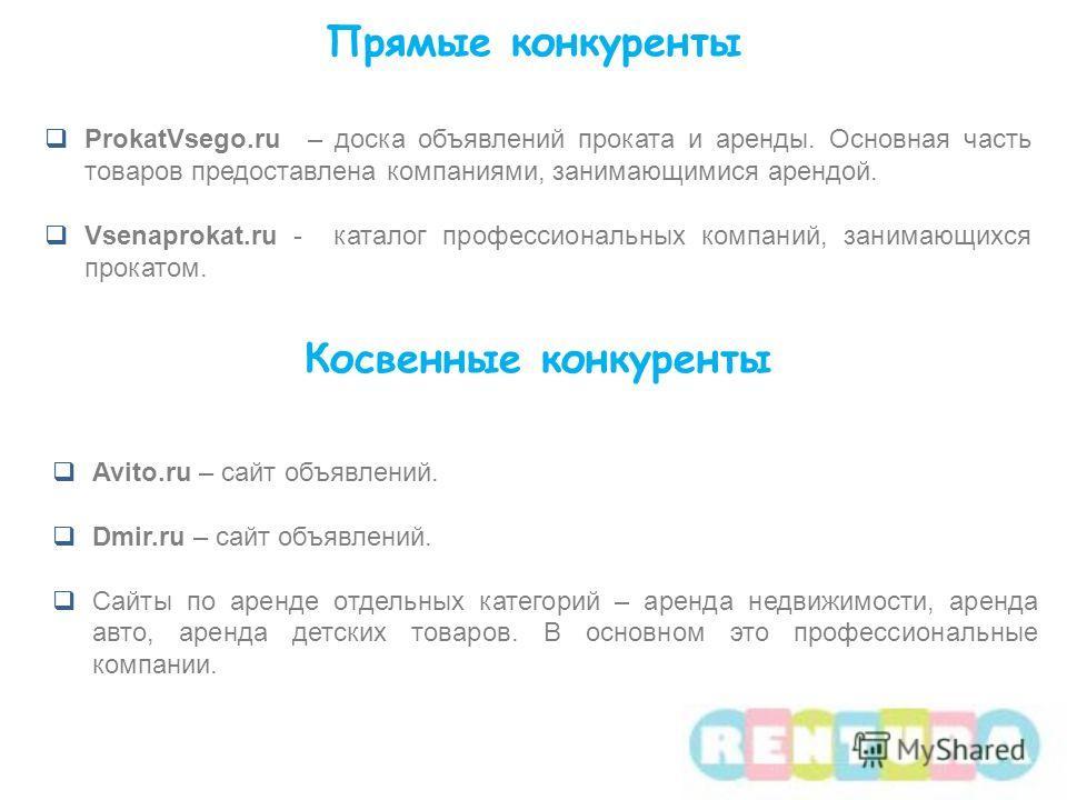 ProkatVsego.ru – доска объявлений проката и аренды. Основная часть товаров предоставлена компаниями, занимающимися арендой. Vsenaprokat.ru - каталог профессиональных компаний, занимающихся прокатом. Прямые конкуренты Косвенные конкуренты Avito.ru – с