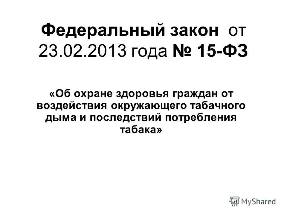 Федеральный закон от 23.02.2013 года 15-ФЗ «Об охране здоровья граждан от воздействия окружающего табачного дыма и последствий потребления табака»