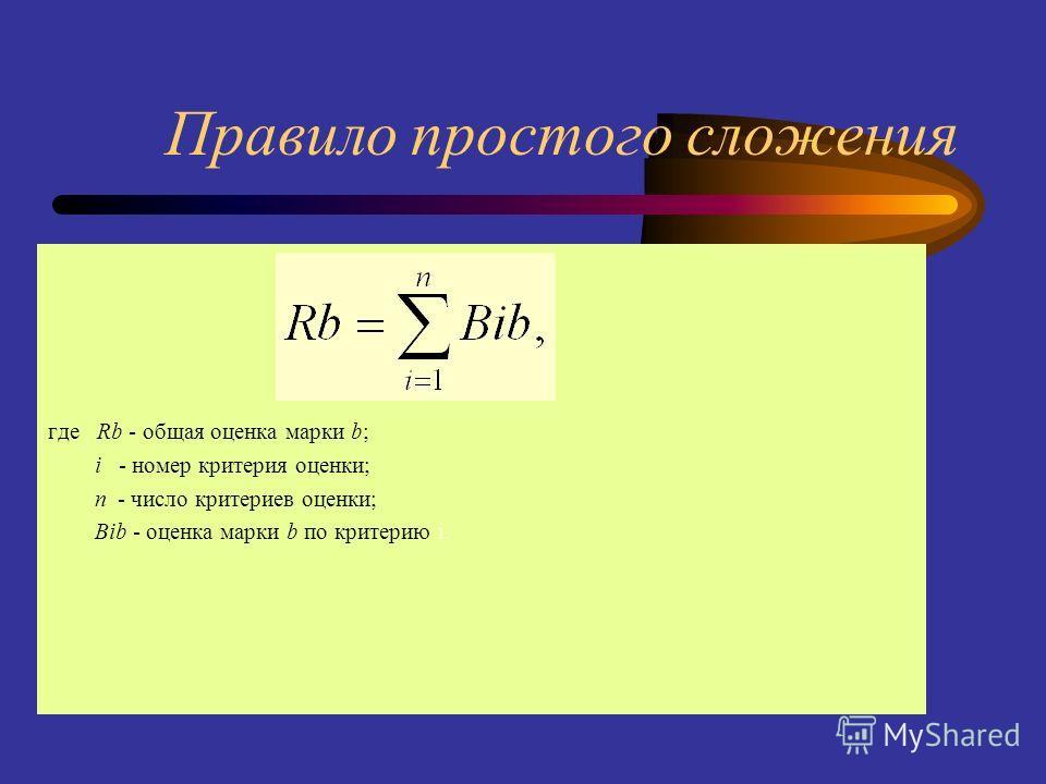 Правило простого сложения где Rb - общая оценка марки b; i - номер критерия оценки; n - число критериев оценки; Bib - оценка марки b по критерию i.