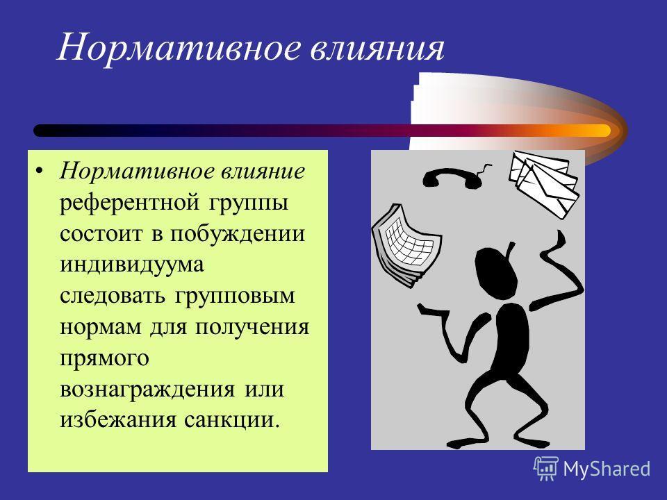 Нормативное влияния Нормативное влияние референтной группы состоит в побуждении индивидуума следовать групповым нормам для получения прямого вознаграждения или избежания санкции.